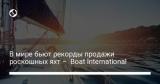 В мире бьют рекорды продажи роскошных яхт – Boat International