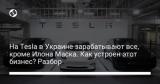 На Tesla в Украине зарабатывают все, кроме Илона Маска. Как устроен этот бизнес? Разбор