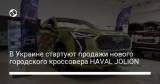 В Украине стартуют продажи нового городского кроссовера HAVAL JOLION