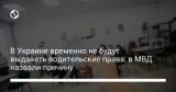 В Украине временно не будут выдавать водительские права: в МВД назвали причину